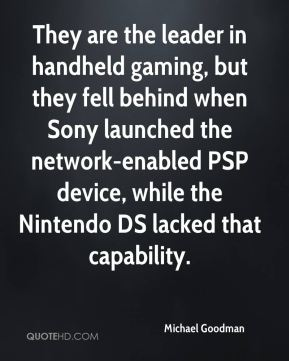 Michael Goodman  - They are the leader in handheld gaming, but they fell behind when Sony launched the network-enabled PSP device, while the Nintendo DS lacked that capability.