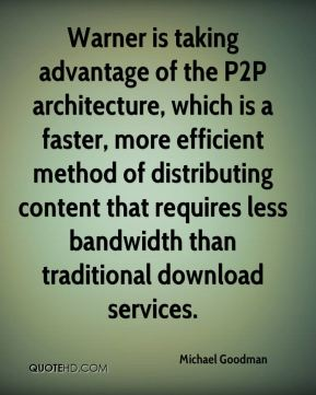 Michael Goodman  - Warner is taking advantage of the P2P architecture, which is a faster, more efficient method of distributing content that requires less bandwidth than traditional download services.