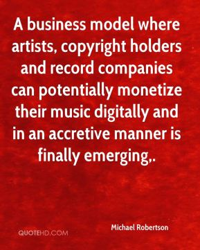 Michael Robertson  - A business model where artists, copyright holders and record companies can potentially monetize their music digitally and in an accretive manner is finally emerging.