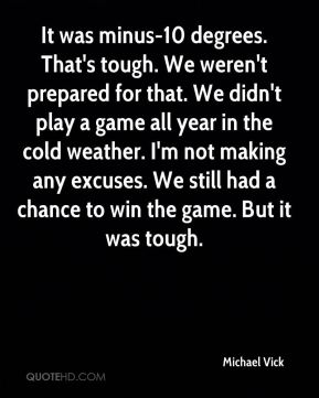 Michael Vick  - It was minus-10 degrees. That's tough. We weren't prepared for that. We didn't play a game all year in the cold weather. I'm not making any excuses. We still had a chance to win the game. But it was tough.