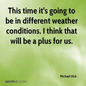 Michael Vick  - This time it's going to be in different weather conditions. I think that will be a plus for us.