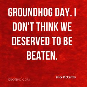 Groundhog Day. I don't think we deserved to be beaten.