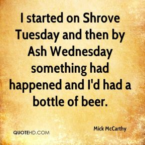 Mick McCarthy  - I started on Shrove Tuesday and then by Ash Wednesday something had happened and I'd had a bottle of beer.