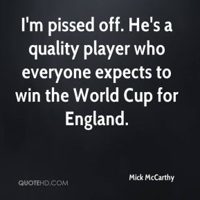 I'm pissed off. He's a quality player who everyone expects to win the World Cup for England.