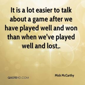It is a lot easier to talk about a game after we have played well and won than when we've played well and lost.