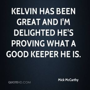 Kelvin has been great and I'm delighted he's proving what a good keeper he is.