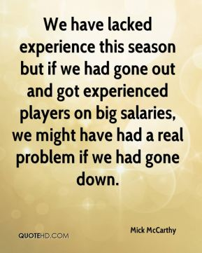 We have lacked experience this season but if we had gone out and got experienced players on big salaries, we might have had a real problem if we had gone down.