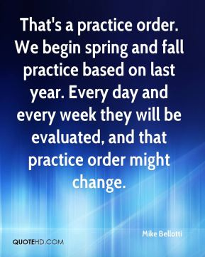 Mike Bellotti  - That's a practice order. We begin spring and fall practice based on last year. Every day and every week they will be evaluated, and that practice order might change.
