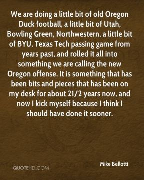 Mike Bellotti  - We are doing a little bit of old Oregon Duck football, a little bit of Utah, Bowling Green, Northwestern, a little bit of BYU, Texas Tech passing game from years past, and rolled it all into something we are calling the new Oregon offense. It is something that has been bits and pieces that has been on my desk for about 21/2 years now, and now I kick myself because I think I should have done it sooner.