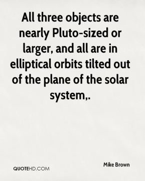 Mike Brown  - All three objects are nearly Pluto-sized or larger, and all are in elliptical orbits tilted out of the plane of the solar system.