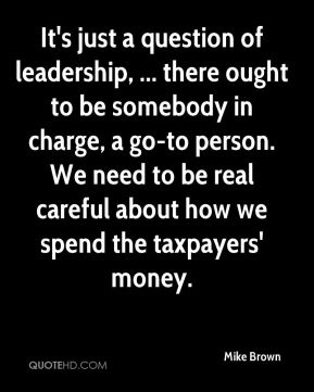 It's just a question of leadership, ... there ought to be somebody in charge, a go-to person. We need to be real careful about how we spend the taxpayers' money.