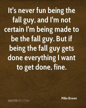 Mike Brown  - It's never fun being the fall guy, and I'm not certain I'm being made to be the fall guy. But if being the fall guy gets done everything I want to get done, fine.