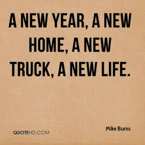Mike Burns  - A new year, a new home, a new truck, a new life.