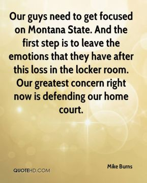 Our guys need to get focused on Montana State. And the first step is to leave the emotions that they have after this loss in the locker room. Our greatest concern right now is defending our home court.