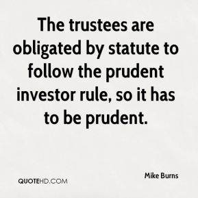 The trustees are obligated by statute to follow the prudent investor rule, so it has to be prudent.