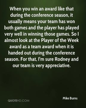 When you win an award like that during the conference season, it usually means your team has won both games and the player has played very well in winning those games. So I almost look at the Player of the Week award as a team award when it is handed out during the conference season. For that, I'm sure Rodney and our team is very appreciative.