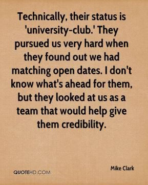 Mike Clark  - Technically, their status is 'university-club.' They pursued us very hard when they found out we had matching open dates. I don't know what's ahead for them, but they looked at us as a team that would help give them credibility.