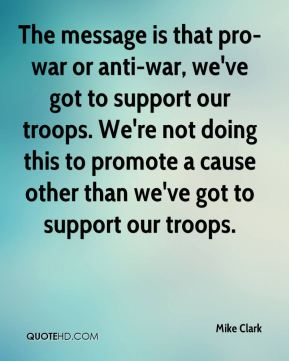 The message is that pro-war or anti-war, we've got to support our troops. We're not doing this to promote a cause other than we've got to support our troops.