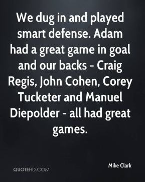 We dug in and played smart defense. Adam had a great game in goal and our backs - Craig Regis, John Cohen, Corey Tucketer and Manuel Diepolder - all had great games.