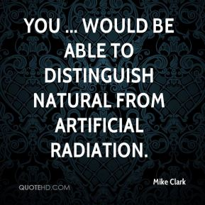 You ... would be able to distinguish natural from artificial radiation.