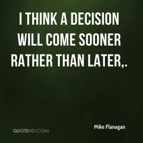 Mike Flanagan  - I think a decision will come sooner rather than later.