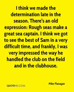 Mike Flanagan  - I think we made the determination late in the season. There's an old expression: Rough seas make a great sea captain. I think we got to see the best of Sam in a very difficult time, and frankly, I was very impressed the way he handled the club on the field and in the clubhouse.