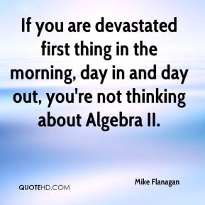 Mike Flanagan  - If you are devastated first thing in the morning, day in and day out, you're not thinking about Algebra II.