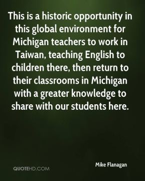 This is a historic opportunity in this global environment for Michigan teachers to work in Taiwan, teaching English to children there, then return to their classrooms in Michigan with a greater knowledge to share with our students here.