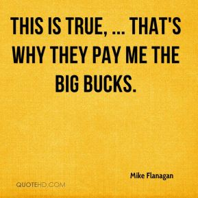 This is true, ... That's why they pay me the big bucks.