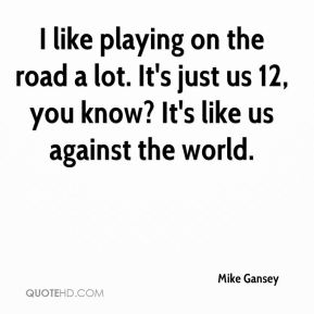 I like playing on the road a lot. It's just us 12, you know? It's like us against the world.