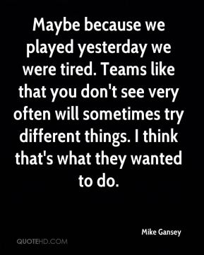 Maybe because we played yesterday we were tired. Teams like that you don't see very often will sometimes try different things. I think that's what they wanted to do.