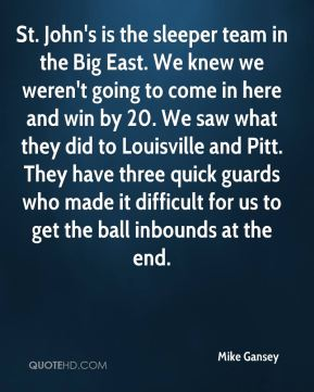 St. John's is the sleeper team in the Big East. We knew we weren't going to come in here and win by 20. We saw what they did to Louisville and Pitt. They have three quick guards who made it difficult for us to get the ball inbounds at the end.