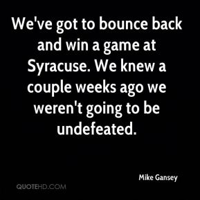Mike Gansey  - We've got to bounce back and win a game at Syracuse. We knew a couple weeks ago we weren't going to be undefeated.