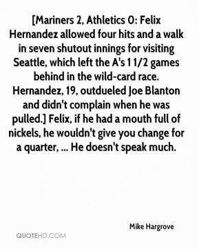 Mike Hargrove  - [Mariners 2, Athletics 0: Felix Hernandez allowed four hits and a walk in seven shutout innings for visiting Seattle, which left the A's 1 1/2 games behind in the wild-card race. Hernandez, 19, outdueled Joe Blanton and didn't complain when he was pulled.] Felix, if he had a mouth full of nickels, he wouldn't give you change for a quarter, ... He doesn't speak much.