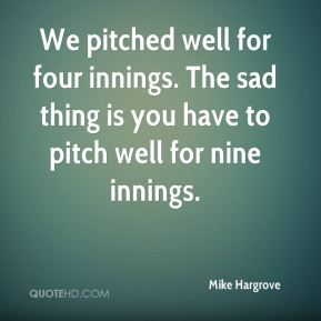 Mike Hargrove  - We pitched well for four innings. The sad thing is you have to pitch well for nine innings.