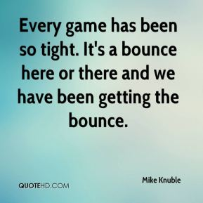Mike Knuble  - Every game has been so tight. It's a bounce here or there and we have been getting the bounce.
