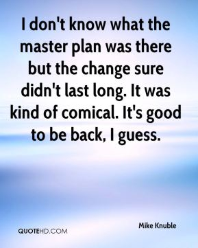I don't know what the master plan was there but the change sure didn't last long. It was kind of comical. It's good to be back, I guess.