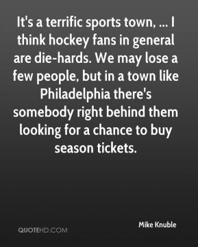 It's a terrific sports town, ... I think hockey fans in general are die-hards. We may lose a few people, but in a town like Philadelphia there's somebody right behind them looking for a chance to buy season tickets.