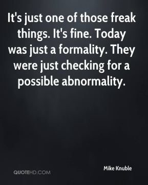 Mike Knuble  - It's just one of those freak things. It's fine. Today was just a formality. They were just checking for a possible abnormality.