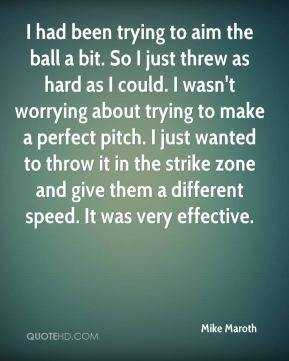 Mike Maroth  - I had been trying to aim the ball a bit. So I just threw as hard as I could. I wasn't worrying about trying to make a perfect pitch. I just wanted to throw it in the strike zone and give them a different speed. It was very effective.