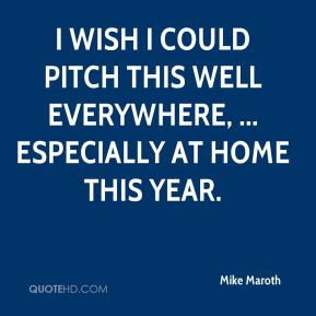 Mike Maroth  - I wish I could pitch this well everywhere, ... especially at home this year.