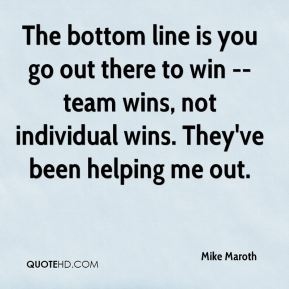 Mike Maroth  - The bottom line is you go out there to win -- team wins, not individual wins. They've been helping me out.