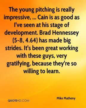 Mike Matheny  - The young pitching is really impressive, ... Cain is as good as I've seen at his stage of development. Brad Hennessey (5-8, 4.64) has made big strides. It's been great working with these guys, very gratifying, because they're so willing to learn.