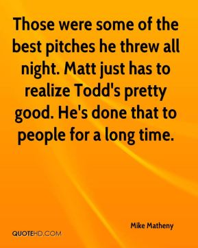 Mike Matheny  - Those were some of the best pitches he threw all night. Matt just has to realize Todd's pretty good. He's done that to people for a long time.