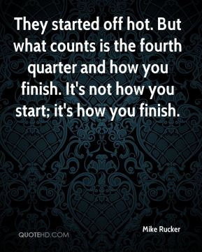 Mike Rucker  - They started off hot. But what counts is the fourth quarter and how you finish. It's not how you start; it's how you finish.