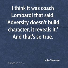 I think it was coach Lombardi that said, 'Adversity doesn't build character, it reveals it.' And that's so true.