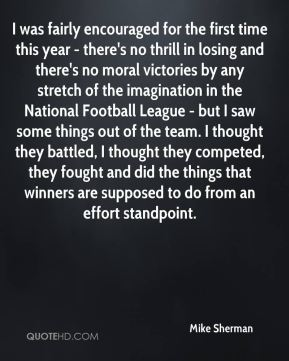 Mike Sherman  - I was fairly encouraged for the first time this year - there's no thrill in losing and there's no moral victories by any stretch of the imagination in the National Football League - but I saw some things out of the team. I thought they battled, I thought they competed, they fought and did the things that winners are supposed to do from an effort standpoint.
