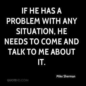 If he has a problem with any situation, he needs to come and talk to me about it.