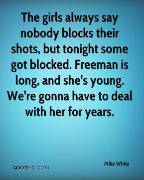 Mike White  - The girls always say nobody blocks their shots, but tonight some got blocked. Freeman is long, and she's young. We're gonna have to deal with her for years.