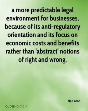 Nan Aron  - a more predictable legal environment for businesses, because of its anti-regulatory orientation and its focus on economic costs and benefits rather than 'abstract' notions of right and wrong.